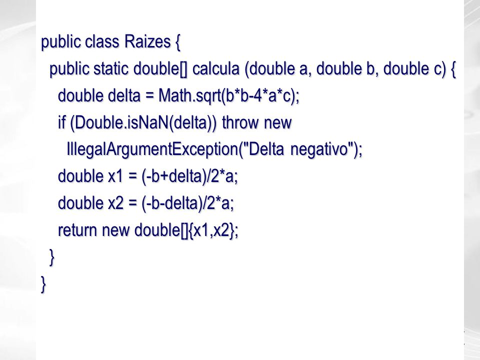 public class Raizes { public static double[] calcula (double a, double b, double c) { double delta = Math.sqrt(b*b-4*a*c);